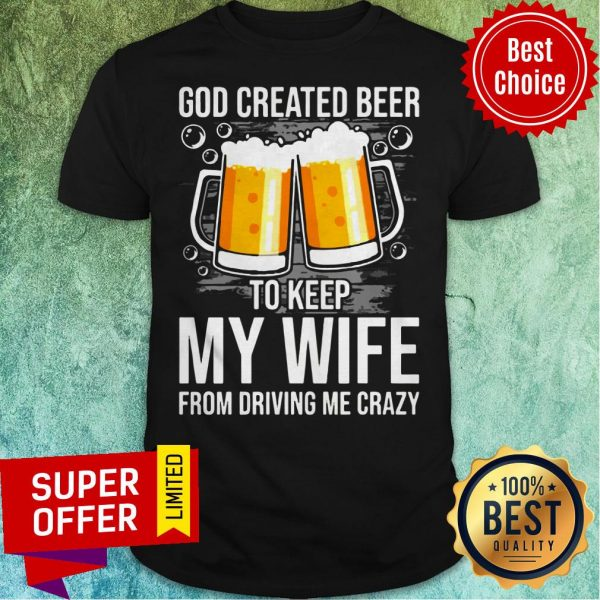 Nice GOD Created Beer To Keep My Wife From Driving Me Crazy Shirt