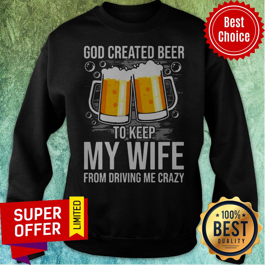 Nice GOD Created Beer To Keep My Wife From Driving Me Crazy Sweatshirt