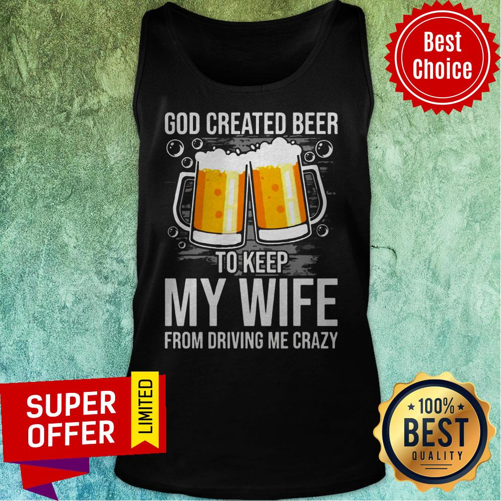 Nice GOD Created Beer To Keep My Wife From Driving Me Crazy Tank Top