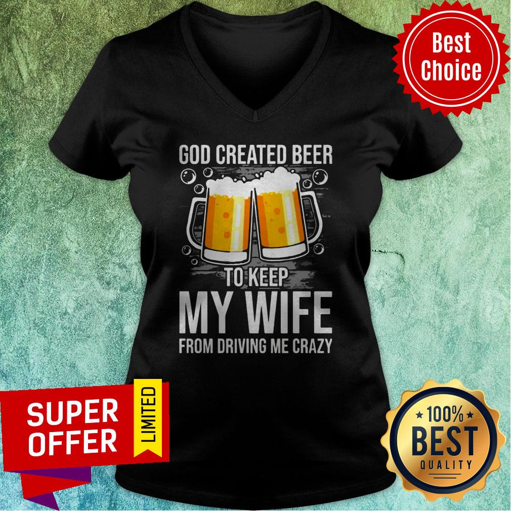 Nice GOD Created Beer To Keep My Wife From Driving Me Crazy V-neck