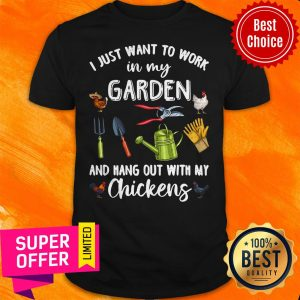 Nice I Just Want To Work In My Garden And Hang Out With My Chickens Shirt