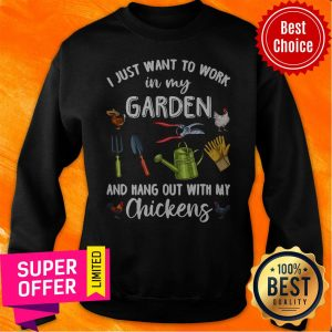 Nice I Just Want To Work In My Garden And Hang Out With My Chickens Sweatshirt