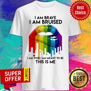 Nice LGBT Lip I Am Brave I Am Bruised I Am Who I Am Meant To Be This Is Me Shirt