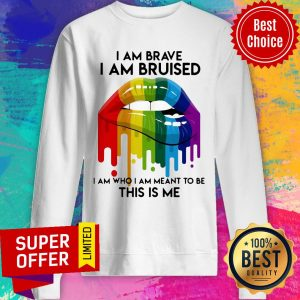 Nice LGBT Lip I Am Brave I Am Bruised I Am Who I Am Meant To Be This Is Me Sweatshirt