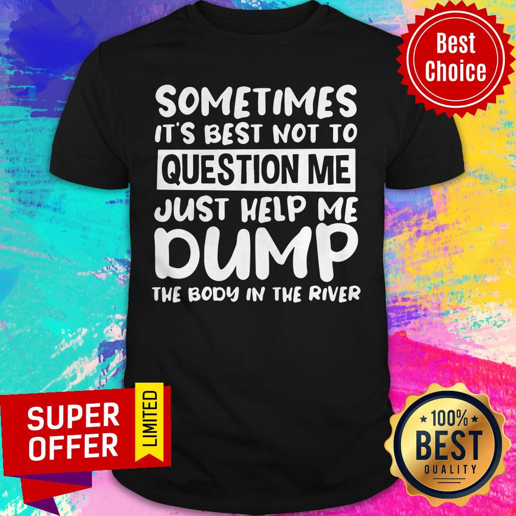 Nice Sometimes It's Best Not To Question Me Just Help Me Dump Shirt