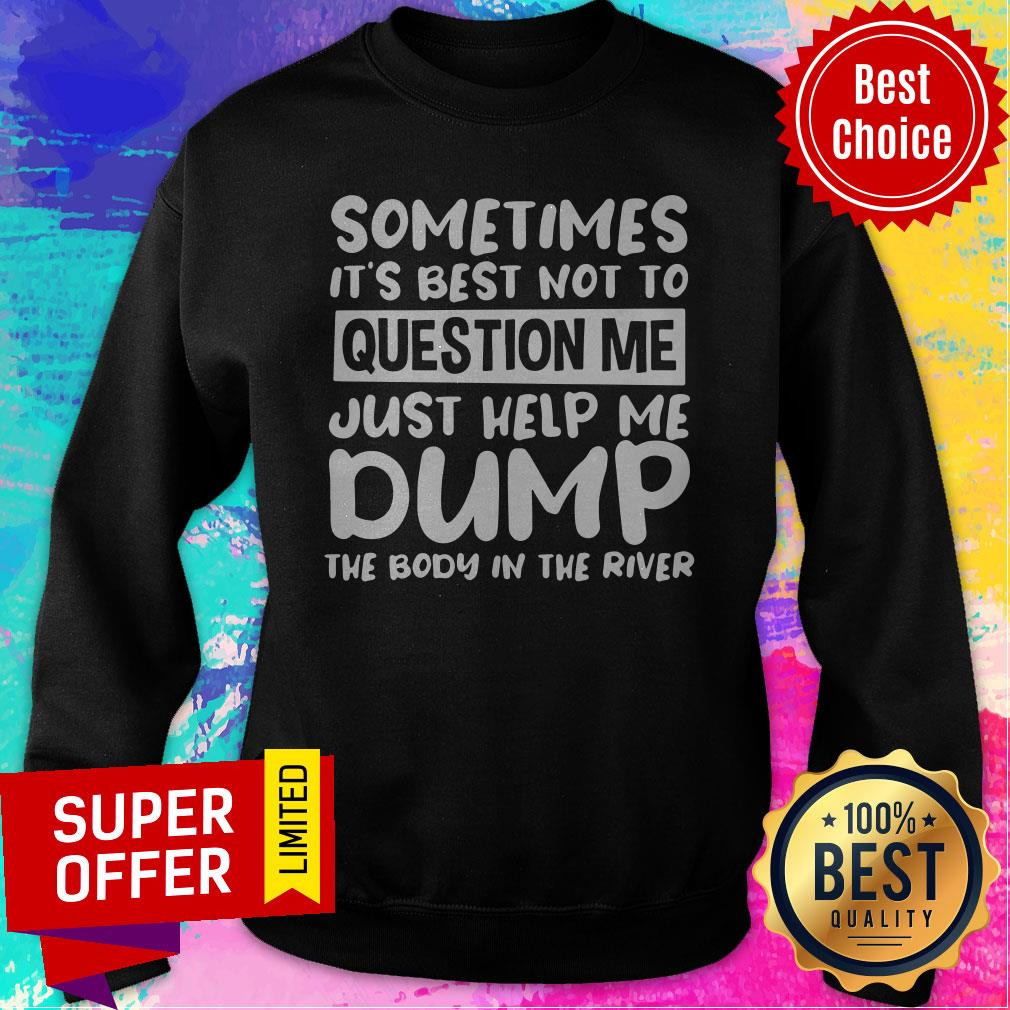Nice Sometimes It's Best Not To Question Me Just Help Me Dump Sweatshirt