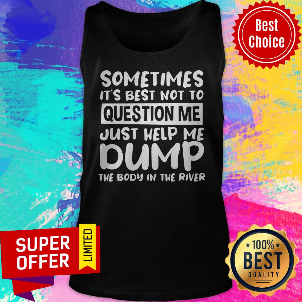 Nice Sometimes It's Best Not To Question Me Just Help Me Dump Tank Top