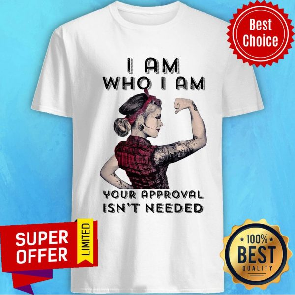 Premium I Am Who I Am Your Approval Isn't Needed Shirt