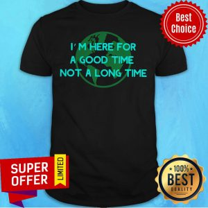 Premium I'm Here For A Good Time Not A Long Time Shirt