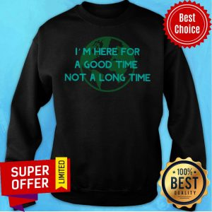 Premium I'm Here For A Good Time Not A Long Time Sweatshirt
