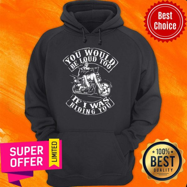 Premium You Would Be Loud Too If I Was Riding You Hoodie