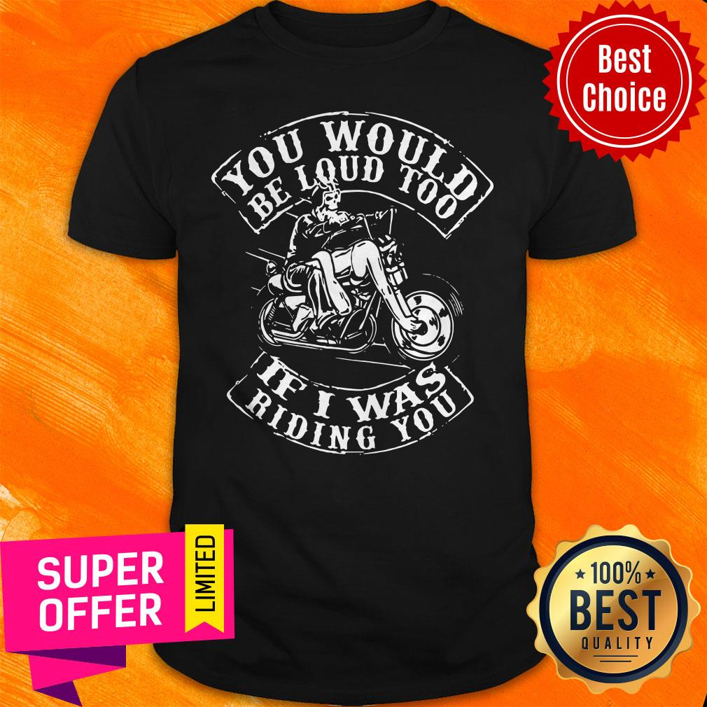 Premium You Would Be Loud Too If I Was Riding You Shirt
