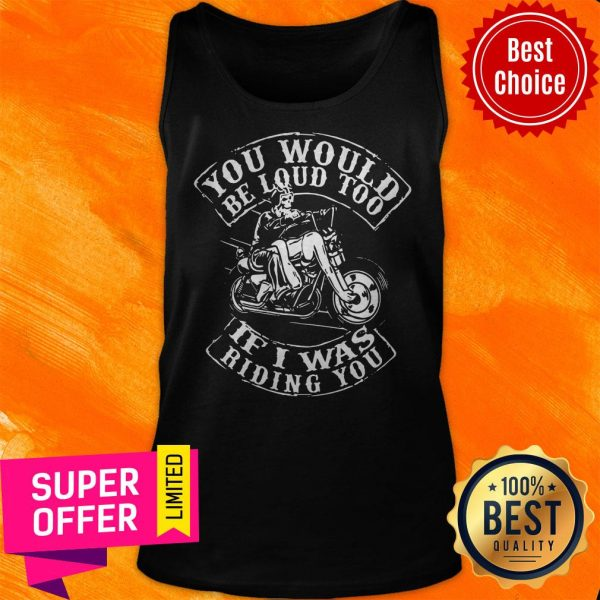 Premium You Would Be Loud Too If I Was Riding You Tank Top