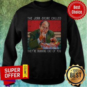Top The Jerk Store Called They're Running Out Of You Sweatshirt