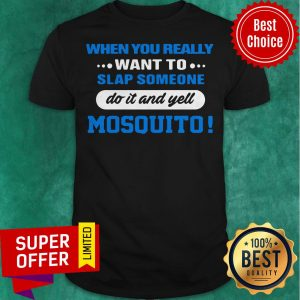 When You Really Want To Slap Someone Do It And Yell Mosquito Shirt