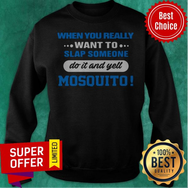 When You Really Want To Slap Someone Do It And Yell Mosquito Sweatshirt