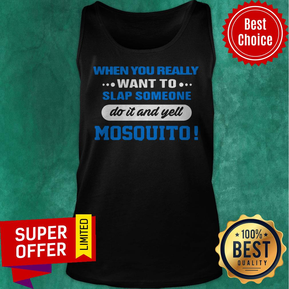 When You Really Want To Slap Someone Do It And Yell Mosquito Tank Top