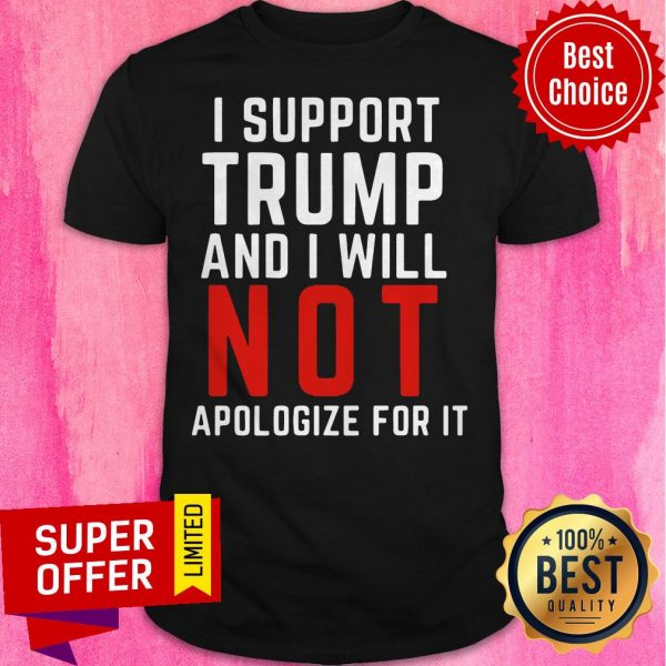 American Flag I Support Trump And I Will Not Apologize For It Shirt