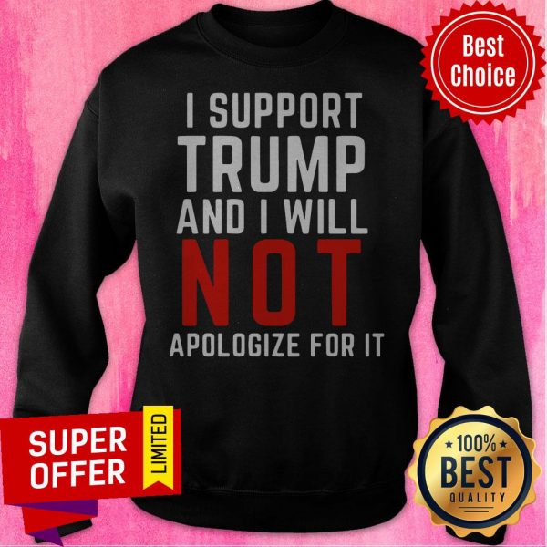American Flag I Support Trump And I Will Not Apologize For It Sweatshirt
