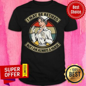 Awesome I May Be Retired But I Am Always A Nurse Shirt