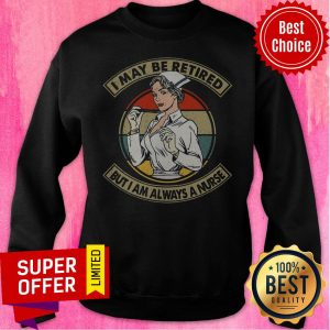 Awesome I May Be Retired But I Am Always A Nurse I Never Dreamed Id End Up Marrying A Perfect Awesome Wife But Here I Am Living The Dream Tee Sweatshirt