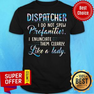 Dispatcher I Do Not Spew Profanities I Enunciate Them Clearly Like A Lady Shirt