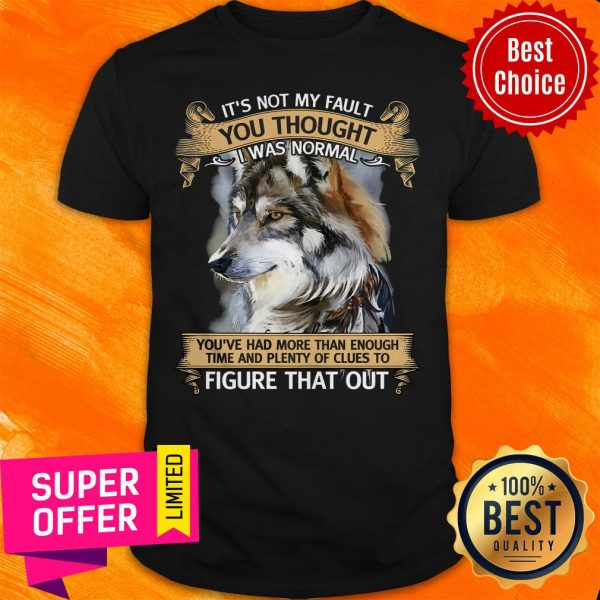 Funny It's Not My Fault You Thought I Was Normal Figure That Out Wolf Shirt