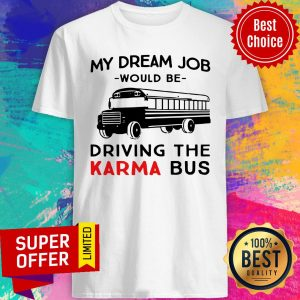 Funny My Dream Job Would Be Driving The Karma Bus Shirt