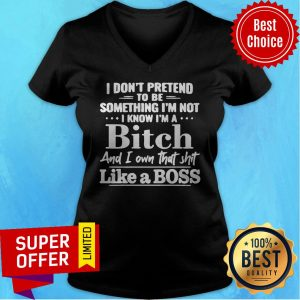 I Don't Pretend To Be Something I'm Not I Know I'm A Bitch And I Own That Shit Like A Boss V-neck
