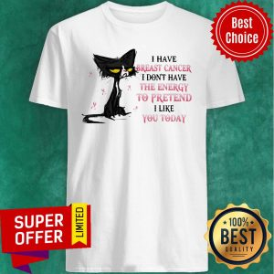 I Have Breast Cancer I Don't Have The Energy To Pretend I Like You Today Cat Shirt