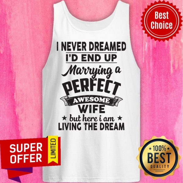 I Never Dreamed Id End Up Marrying A Perfect Awesome Wife But Here I Am Living The Dream Tee Tank Top
