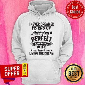 I Never Dreamed Id End Up Marrying A Perfect Awesome Wife But Here I Am Living The Dream Tee Hoodie