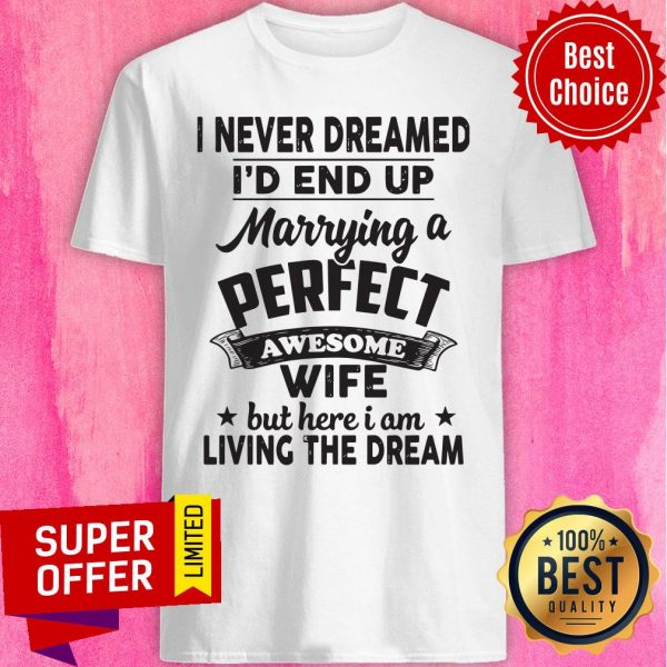 I Never Dreamed Id End Up Marrying A Perfect Awesome Wife But Here I Am Living The Dream Tee Shirt