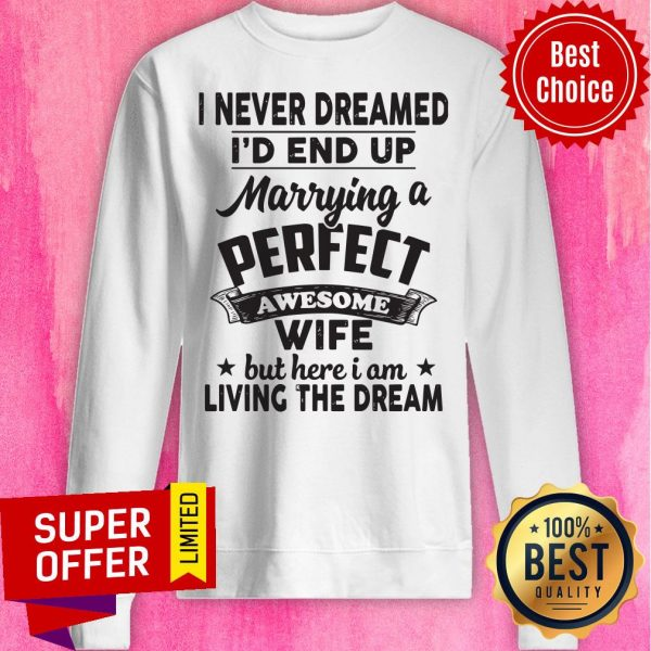 I Never Dreamed Id End Up Marrying A Perfect Awesome Wife But Here I Am Living The Dream Tee Sweatshirt