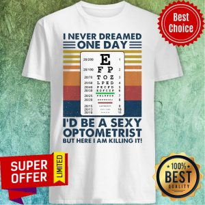 I Never Dreamed One Day I'd Be A Sexy Optometrist But Here I Am Killing It Vintage Shirt