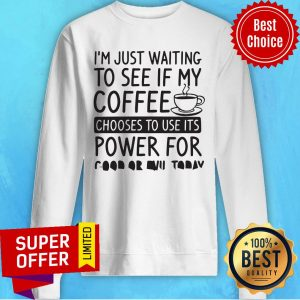 I'm Just Waiting To See If My Coffee Chooses To Use Its Powers For Good Or Evil Today Sweatshirt