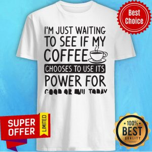 I'm Just Waiting To See If My Coffee Chooses To Use Its Powers For Good Or Evil Today Shirt