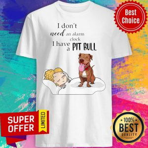 Nice I Don't Need An Alarm Clock I Have A Pit Bull Shirt