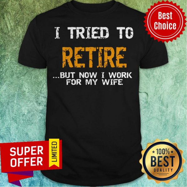 Nice I Tried To Retire But Now I Work For Me Wife Tee Shirt