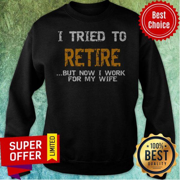 Nice I Tried To Retire But Now I Work For Me Wife Tee Sweatshirt