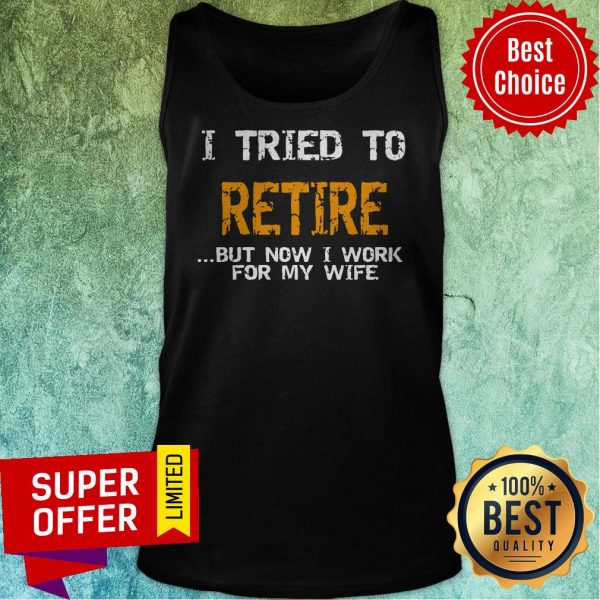 Nice I Tried To Retire But Now I Work For Me Wife Tee Tank Top
