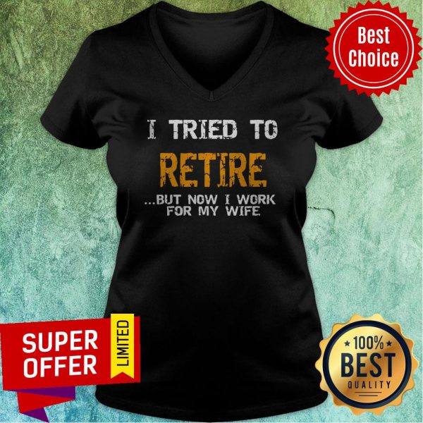Nice I Tried To Retire But Now I Work For Me Wife Tee V-neck