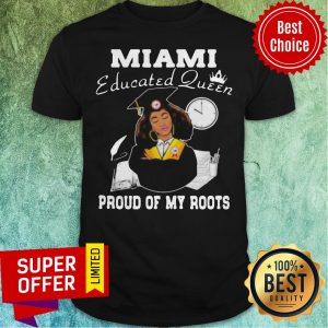 Nice Miami Educated Queen Proud Of My Roots Shirt