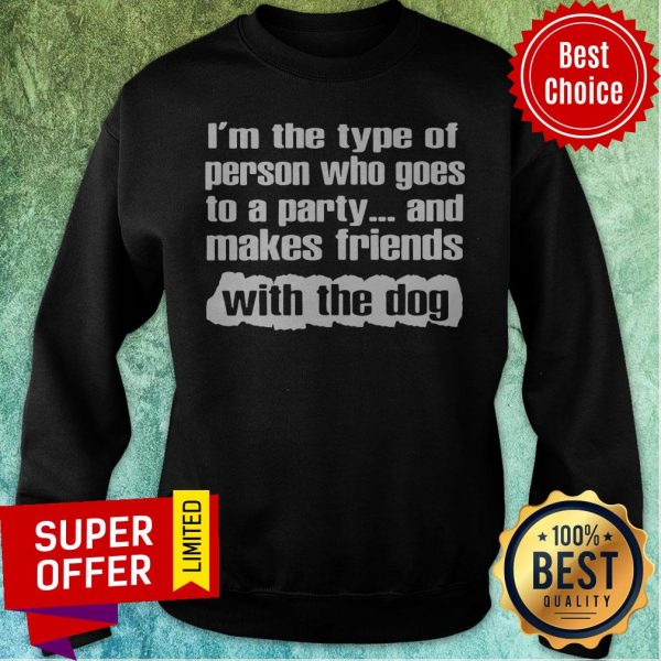 Official I'm The Type Of Person Who Goes To A Party And Makes Friends With The Dog Sweatshirt