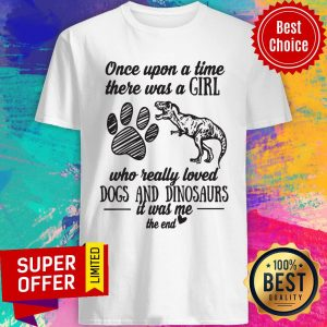 Once Upon A Time There Was A Girl Who Really Loved Dogs And Dinosaurs It Was Me The End Shirt