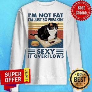 Top I'm Not Fat I'm Just So Freakin' Sexy It Overflows Sweatshirt