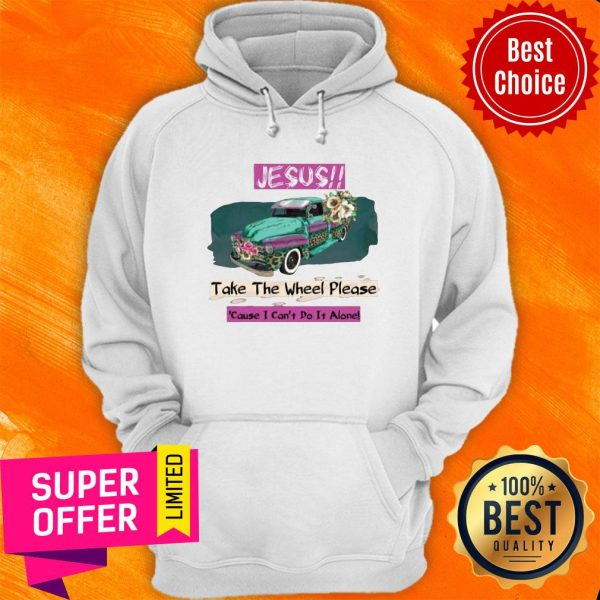 Top Jesus Take The Wheel Please Cause I Can't Do It Alone Hoodie
