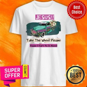 Top Jesus Take The Wheel Please Cause I Can't Do It Alone Shirt