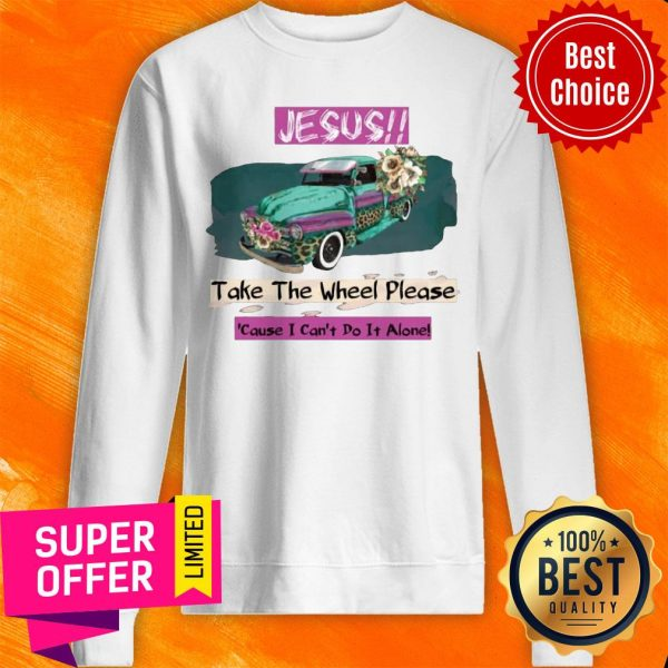 Top Jesus Take The Wheel Please Cause I Can't Do It Alone Sweatshirt