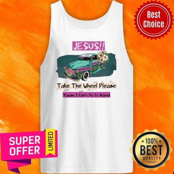 Top Jesus Take The Wheel Please Cause I Can't Do It Alone Tank Top